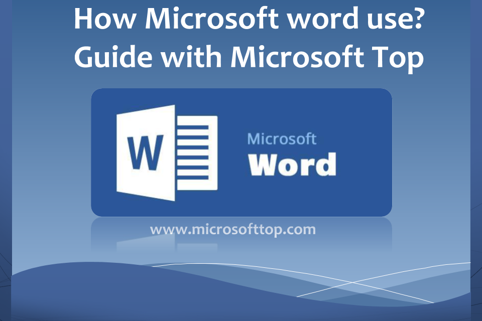 How Microsoft word use? Guide with Microsoft Top